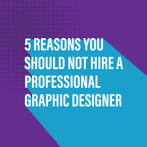 5 Reasons You Should NOT Hire A professional Graphic Designer