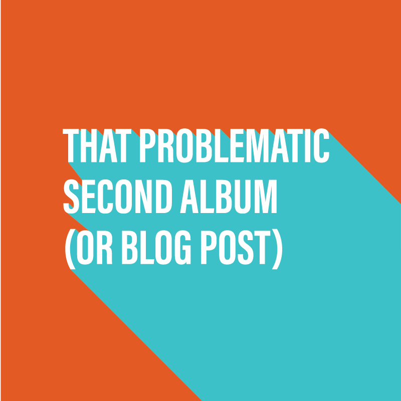 That problematic second album (or blog post)
