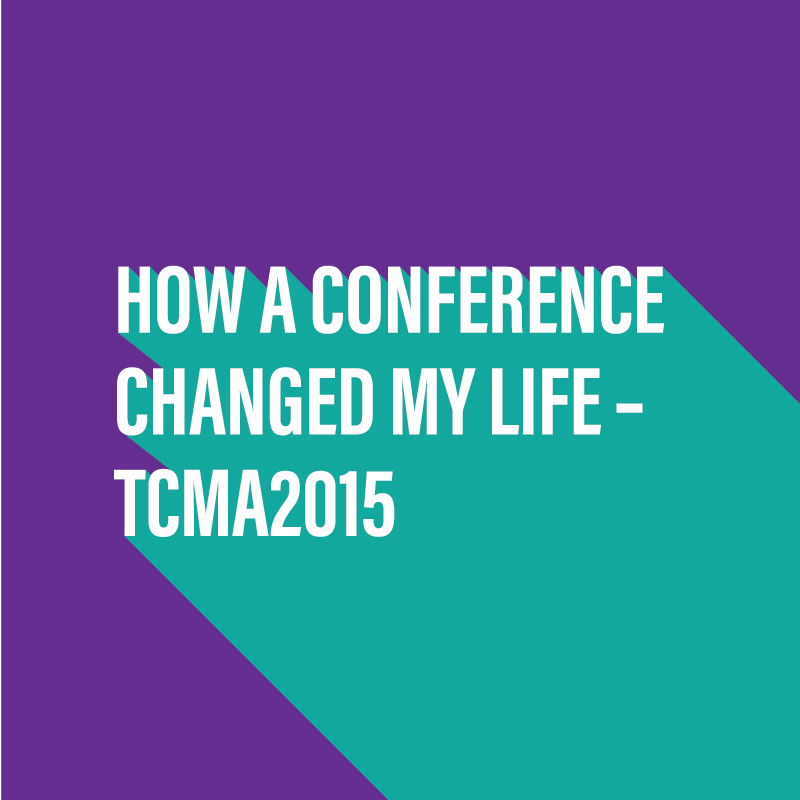 How a conference changed my life - TCMA 2015