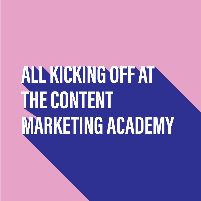 All kicking off at the Content Marketing Academy